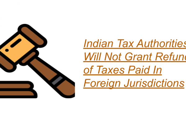 Indian Tax Authorities Will Not Grant Refund of Taxes Paid In Foreign Jurisdictions