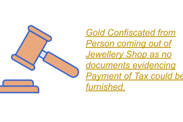 Gold Confiscated from Person coming out of Jewellery Shop as no documents evidencing Payment of Tax could be furnished