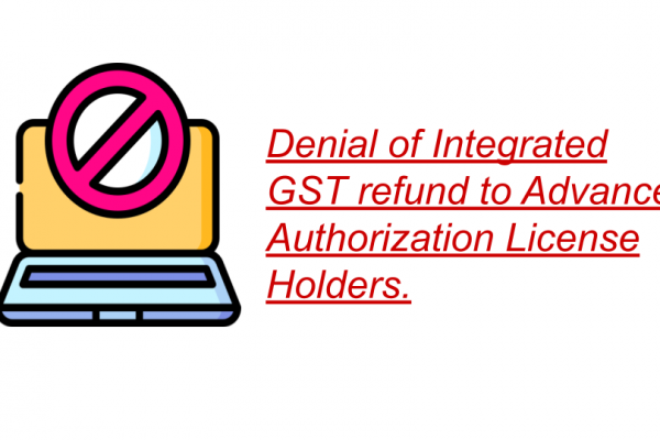 Denial of Integrated GST refund to Advance Authorization License Holders