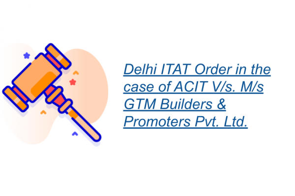 Delhi ITAT Order in the case of ACIT V/s. M/s GTM Builders & Promoters Pvt. Ltd.