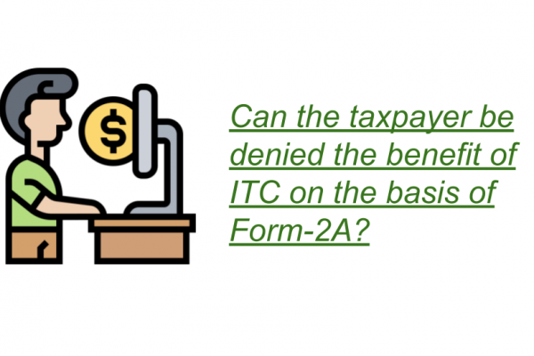 Can the taxpayer be denied the benefit of ITC on the basis of Form-2A?