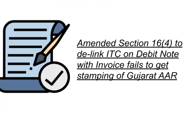 Amended Section 16(4) to de-link ITC on Debit Note with Invoice fails to get stamping of Gujarat AAR