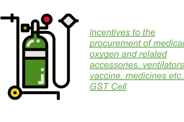 lncentives to the procurement of medical oxygen and related accessories, ventilators, vaccine, medicines etc.: GST Cell
