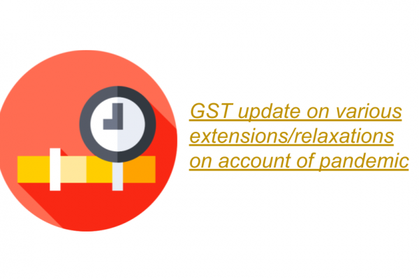 GST update on various extensions/relaxations on account of a pandemic.