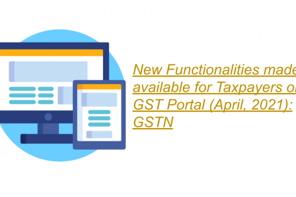 New Functionalities made available for Taxpayers on GST Portal (April, 2021): GSTN