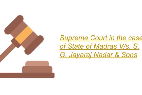Supreme Court in the case of State of Madras V/s. S. G. Jayaraj Nadar & Sons.
