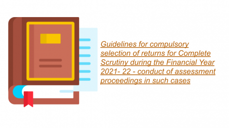 Guidelines for compulsory selection of returns for Complete Scrutiny during the Financial Year 2021- 22 - conduct of assessment proceedings in such cases