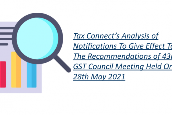 Tax Connect's Analysis of Notifications To Give Effect To The Recommendations of 43rd GST Council Meeting Held On 28th May 2021