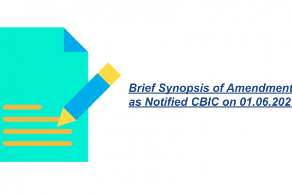 Brief Synopsis of Amendments as Notified CBIC on 01.06.2021