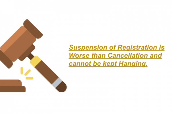 Suspension of Registration is Worse than Cancellation and cannot be kept Hanging.