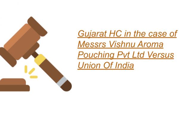 Gujarat HC in the case of Messrs Vishnu Aroma Pouching Pvt Ltd Versus Union Of India