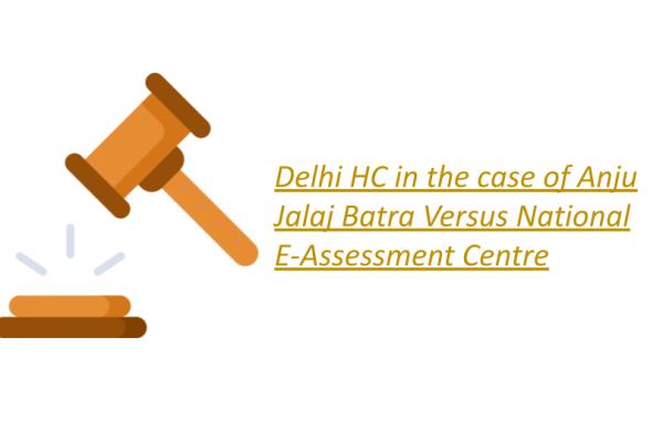 Delhi HC in the case of Anju Jalaj Batra Versus National E-Assessment Centre