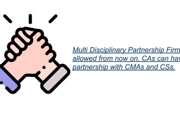 Multi Disciplinary Partnership Firms allowed from now on. CAs can have partnership with CMAs and CSs.